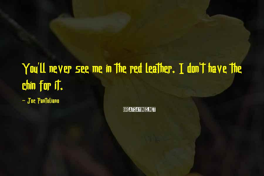 Joe Pantoliano Sayings: You'll never see me in the red leather. I don't have the chin for it.