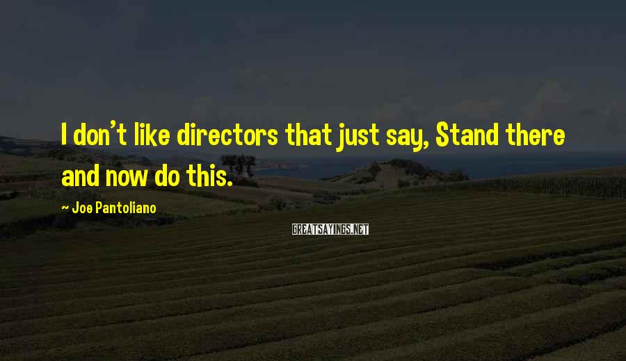 Joe Pantoliano Sayings: I don't like directors that just say, Stand there and now do this.