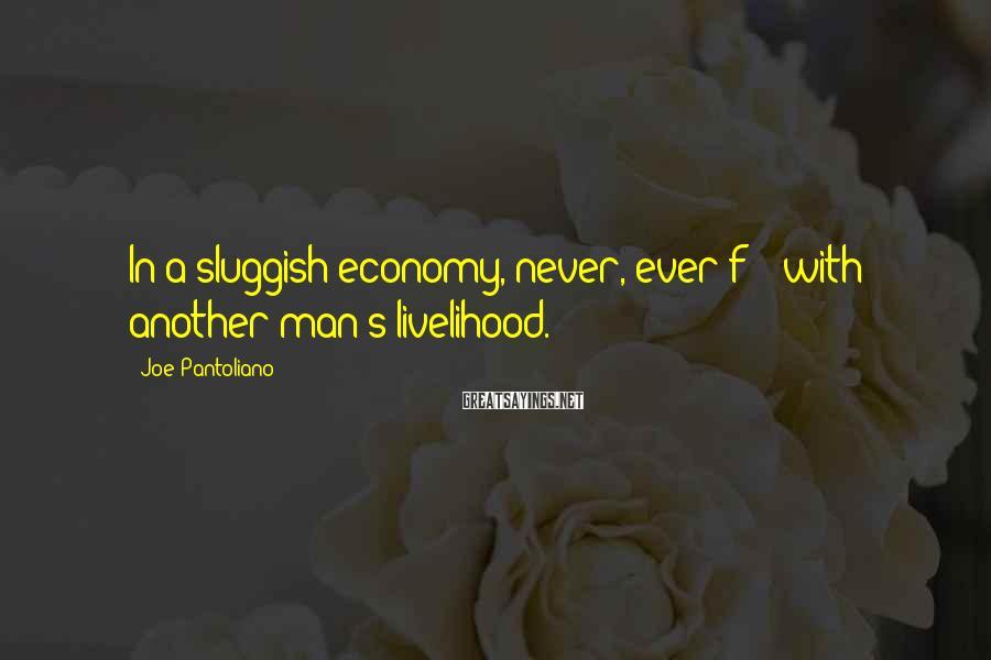 Joe Pantoliano Sayings: In a sluggish economy, never, ever f*** with another man's livelihood.