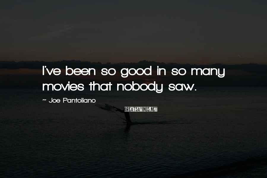 Joe Pantoliano Sayings: I've been so good in so many movies that nobody saw.