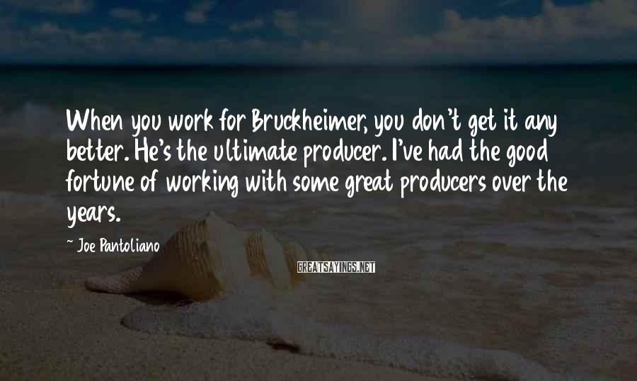 Joe Pantoliano Sayings: When you work for Bruckheimer, you don't get it any better. He's the ultimate producer.