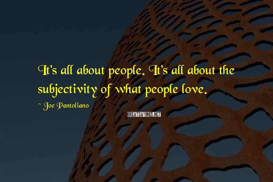 Joe Pantoliano Sayings: It's all about people. It's all about the subjectivity of what people love.