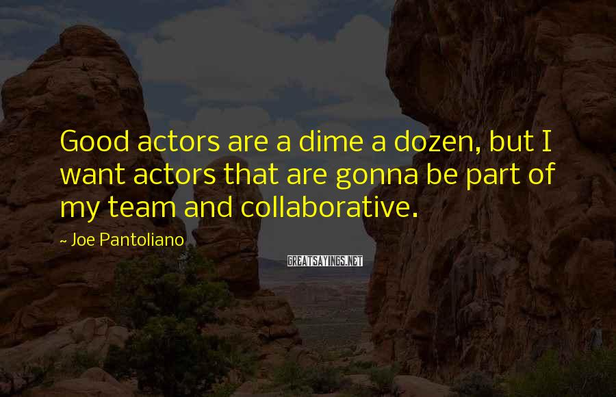 Joe Pantoliano Sayings: Good actors are a dime a dozen, but I want actors that are gonna be