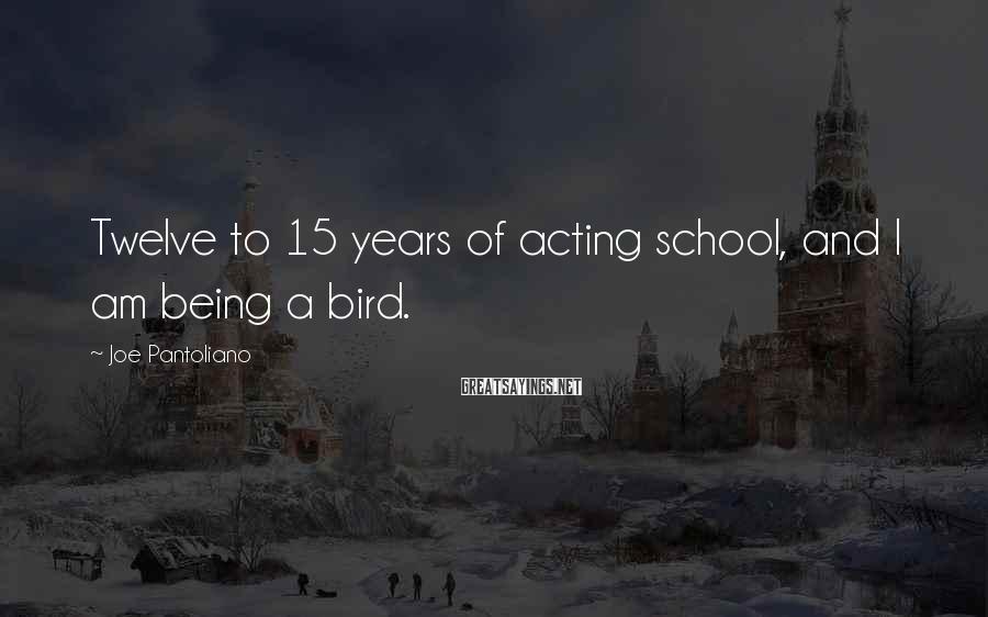 Joe Pantoliano Sayings: Twelve to 15 years of acting school, and I am being a bird.
