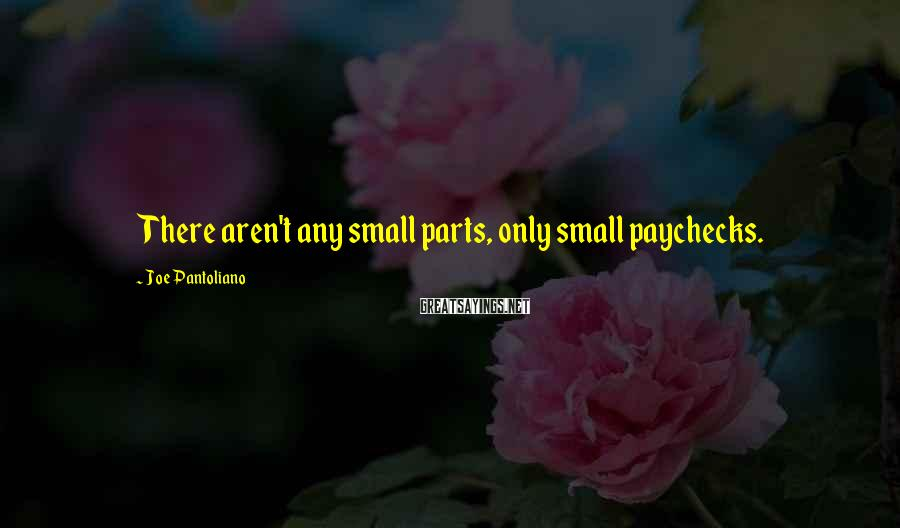Joe Pantoliano Sayings: There aren't any small parts, only small paychecks.