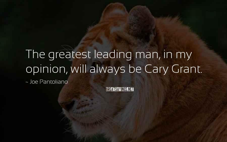 Joe Pantoliano Sayings: The greatest leading man, in my opinion, will always be Cary Grant.