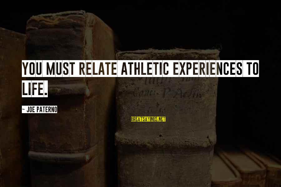 Joe Paterno Sayings By Joe Paterno: You must relate athletic experiences to life.