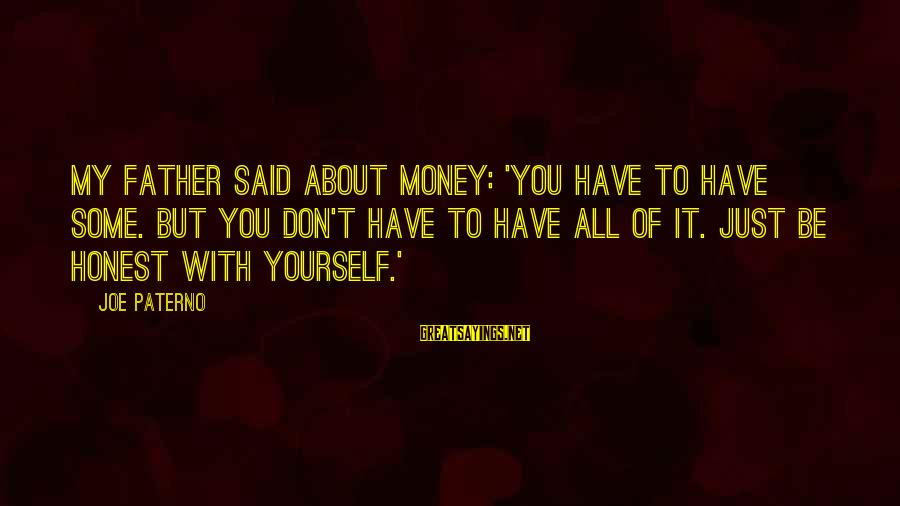 Joe Paterno Sayings By Joe Paterno: My father said about money: 'You have to have some. But you don't have to