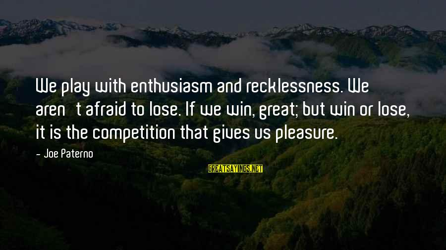 Joe Paterno Sayings By Joe Paterno: We play with enthusiasm and recklessness. We aren't afraid to lose. If we win, great;