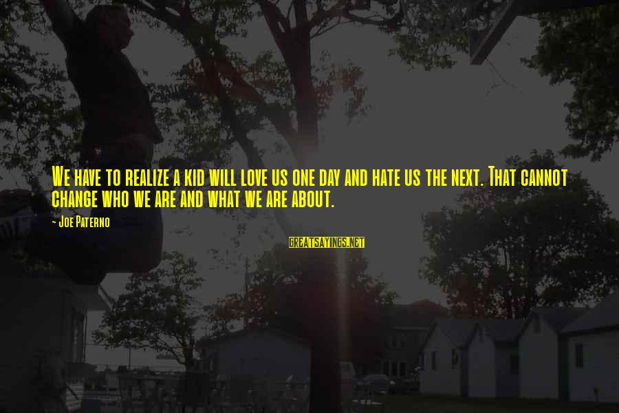 Joe Paterno Sayings By Joe Paterno: We have to realize a kid will love us one day and hate us the
