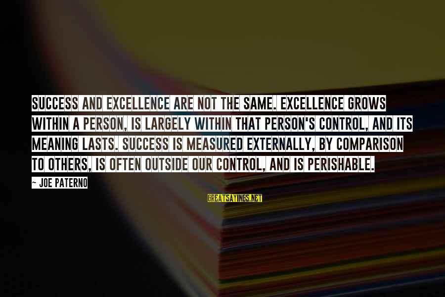 Joe Paterno Sayings By Joe Paterno: Success and excellence are not the same. Excellence grows within a person, is largely within