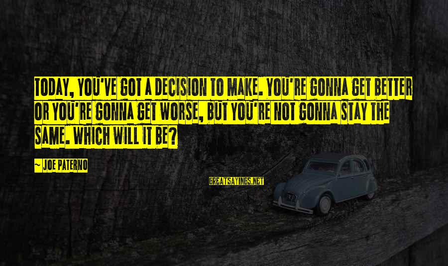 Joe Paterno Sayings By Joe Paterno: Today, you've got a decision to make. You're gonna get better or you're gonna get