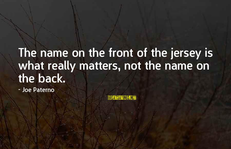 Joe Paterno Sayings By Joe Paterno: The name on the front of the jersey is what really matters, not the name