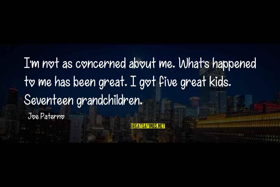 Joe Paterno Sayings By Joe Paterno: I'm not as concerned about me. What's happened to me has been great. I got