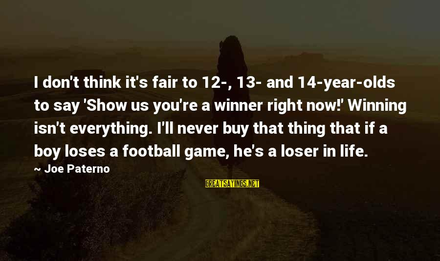 Joe Paterno Sayings By Joe Paterno: I don't think it's fair to 12-, 13- and 14-year-olds to say 'Show us you're