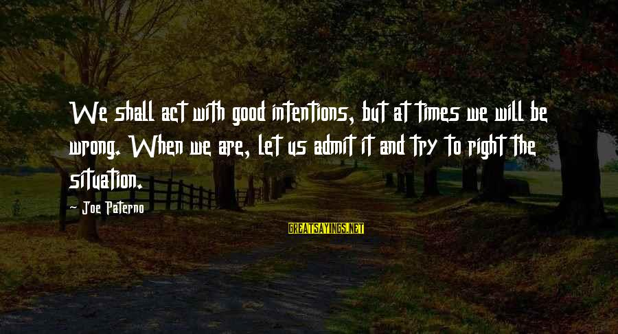 Joe Paterno Sayings By Joe Paterno: We shall act with good intentions, but at times we will be wrong. When we