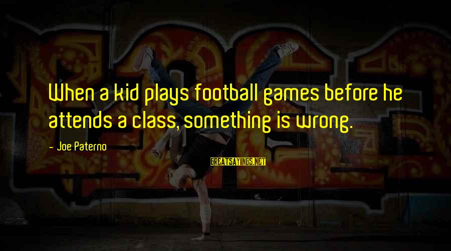 Joe Paterno Sayings By Joe Paterno: When a kid plays football games before he attends a class, something is wrong.