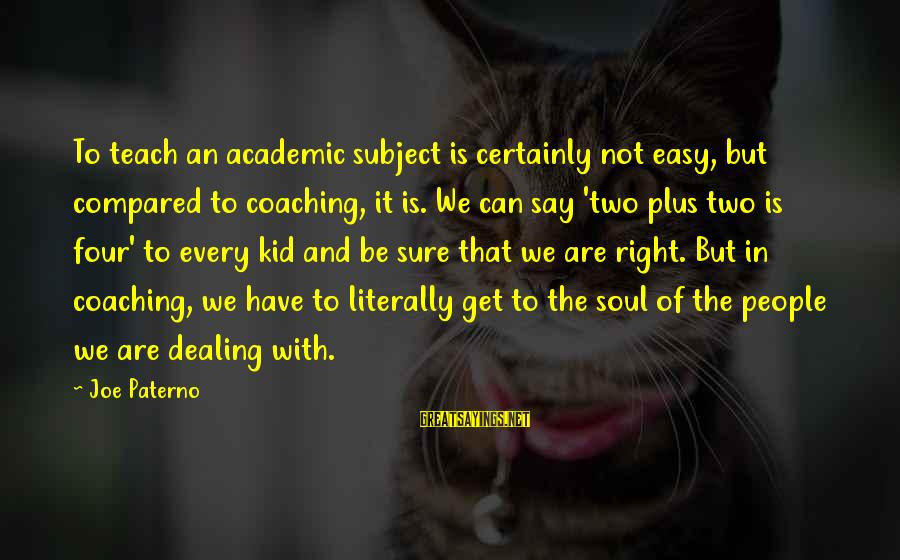 Joe Paterno Sayings By Joe Paterno: To teach an academic subject is certainly not easy, but compared to coaching, it is.