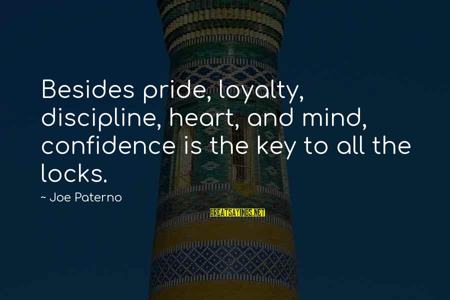 Joe Paterno Sayings By Joe Paterno: Besides pride, loyalty, discipline, heart, and mind, confidence is the key to all the locks.