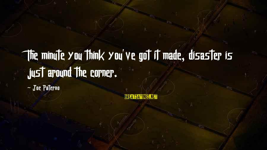 Joe Paterno Sayings By Joe Paterno: The minute you think you've got it made, disaster is just around the corner.