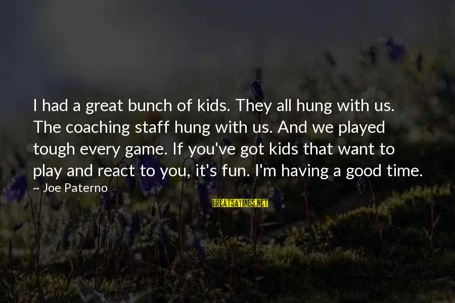 Joe Paterno Sayings By Joe Paterno: I had a great bunch of kids. They all hung with us. The coaching staff