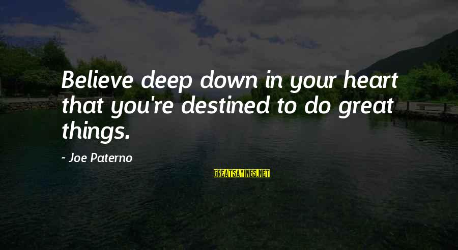 Joe Paterno Sayings By Joe Paterno: Believe deep down in your heart that you're destined to do great things.