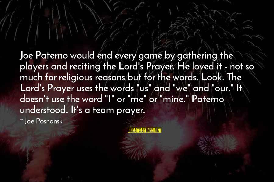 Joe Paterno Sayings By Joe Posnanski: Joe Paterno would end every game by gathering the players and reciting the Lord's Prayer.