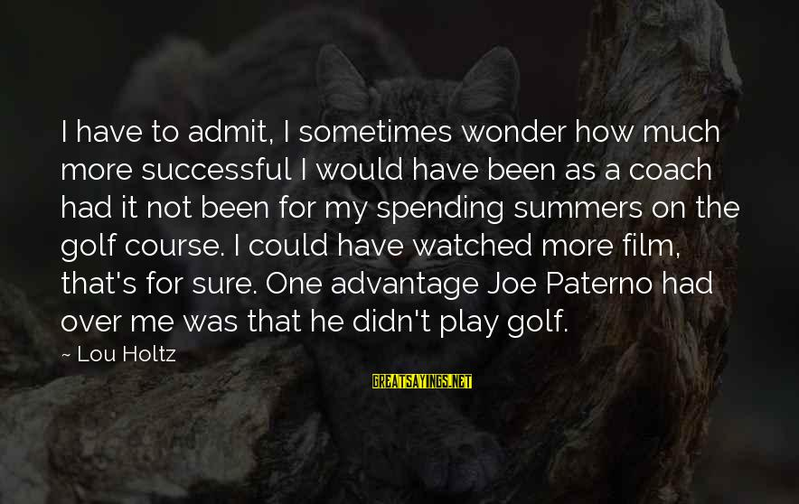 Joe Paterno Sayings By Lou Holtz: I have to admit, I sometimes wonder how much more successful I would have been