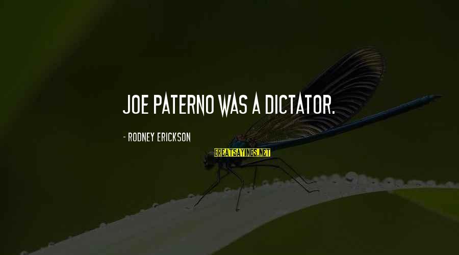 Joe Paterno Sayings By Rodney Erickson: Joe Paterno was a dictator.
