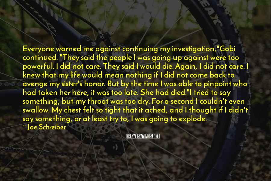 "Joe Schreiber Sayings: Everyone warned me against continuing my investigation,""Gobi continued. ""They said the people I was going"
