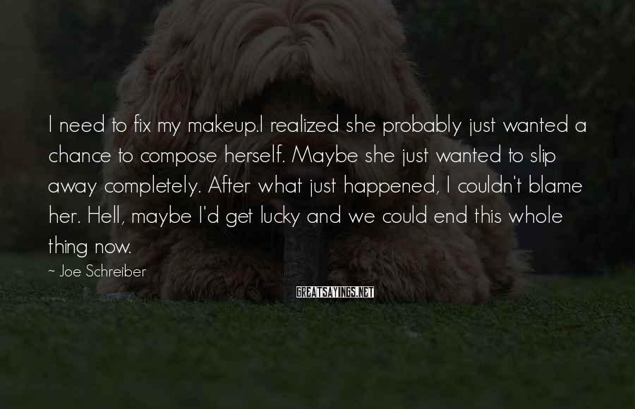 Joe Schreiber Sayings: I need to fix my makeup.I realized she probably just wanted a chance to compose