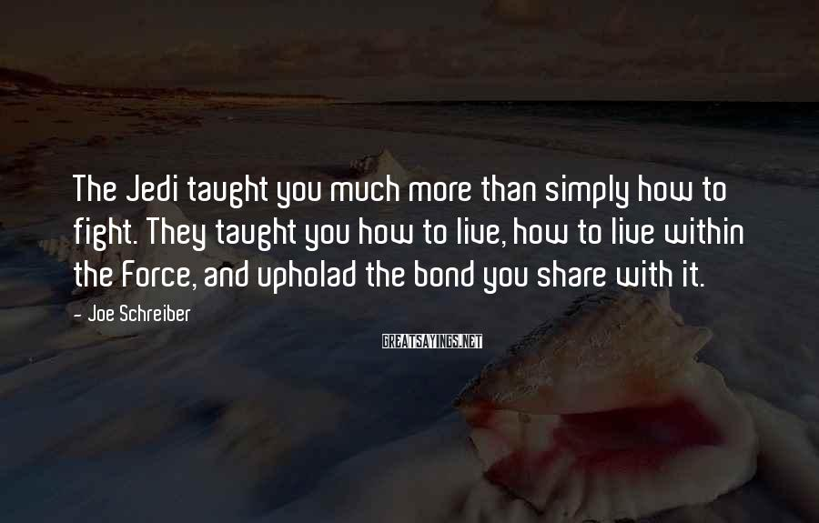 Joe Schreiber Sayings: The Jedi taught you much more than simply how to fight. They taught you how