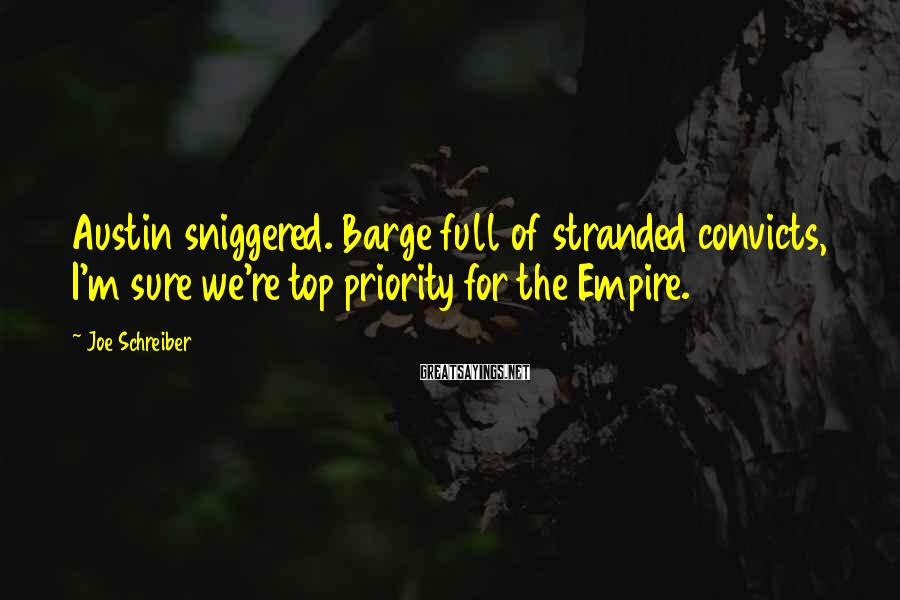Joe Schreiber Sayings: Austin sniggered. Barge full of stranded convicts, I'm sure we're top priority for the Empire.