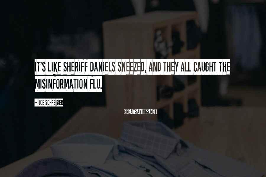 Joe Schreiber Sayings: It's like Sheriff Daniels sneezed, and they all caught the misinformation flu.