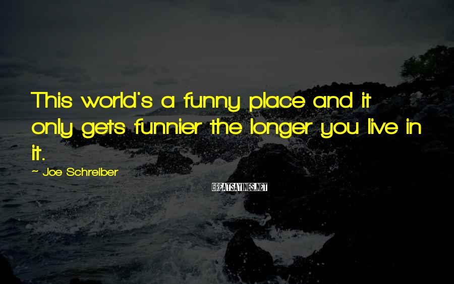 Joe Schreiber Sayings: This world's a funny place and it only gets funnier the longer you live in