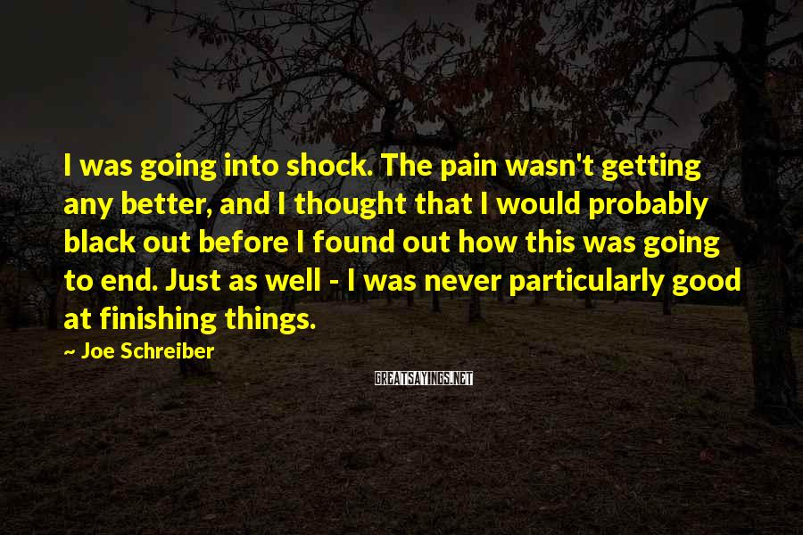 Joe Schreiber Sayings: I was going into shock. The pain wasn't getting any better, and I thought that