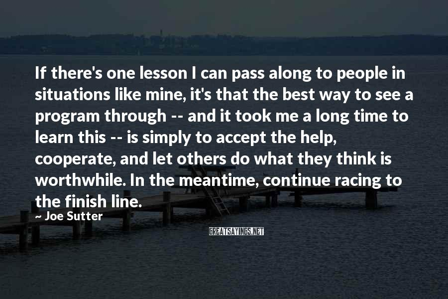 Joe Sutter Sayings: If there's one lesson I can pass along to people in situations like mine, it's