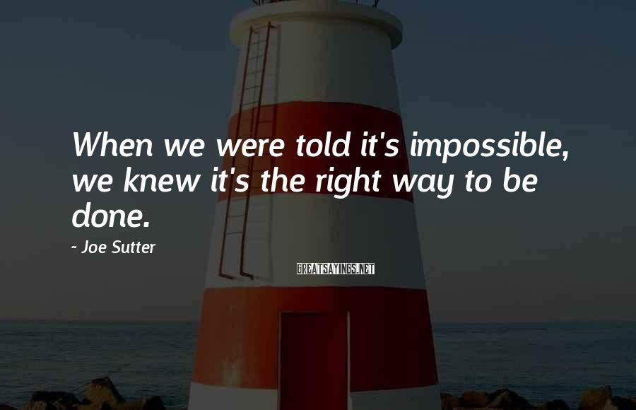 Joe Sutter Sayings: When we were told it's impossible, we knew it's the right way to be done.