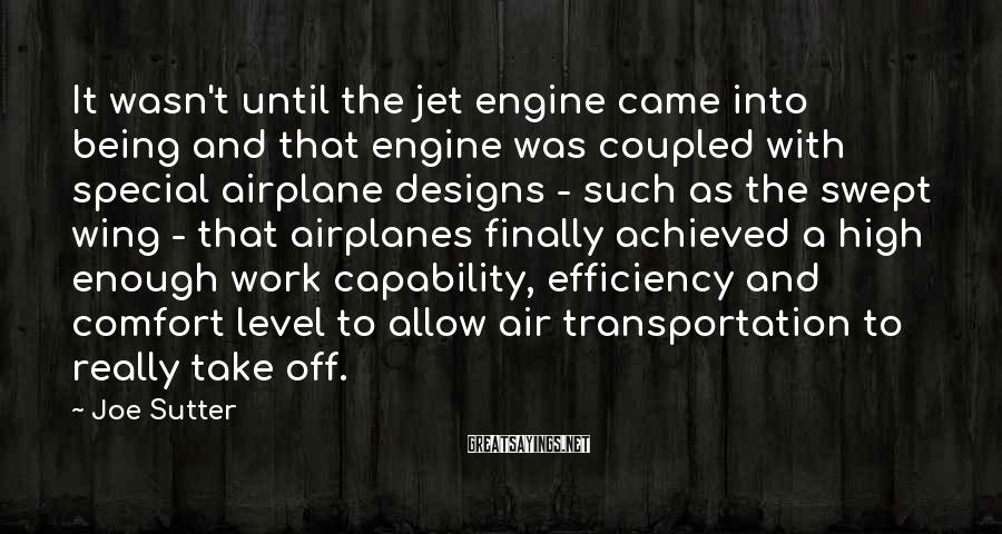 Joe Sutter Sayings: It wasn't until the jet engine came into being and that engine was coupled with