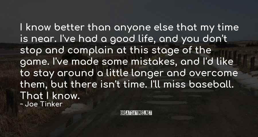 Joe Tinker Sayings: I know better than anyone else that my time is near. I've had a good