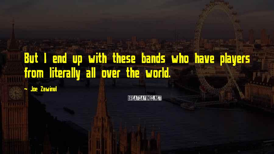 Joe Zawinul Sayings: But I end up with these bands who have players from literally all over the