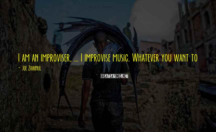 Joe Zawinul Sayings: I am an improviser, ... I improvise music. Whatever you want to call it all,