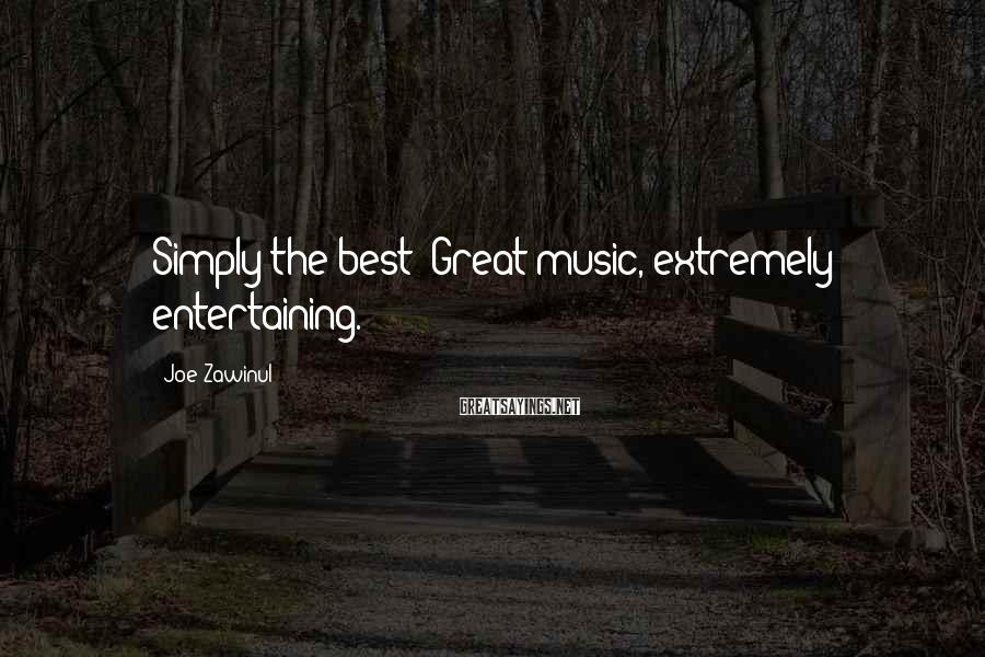 Joe Zawinul Sayings: Simply the best! Great music, extremely entertaining.