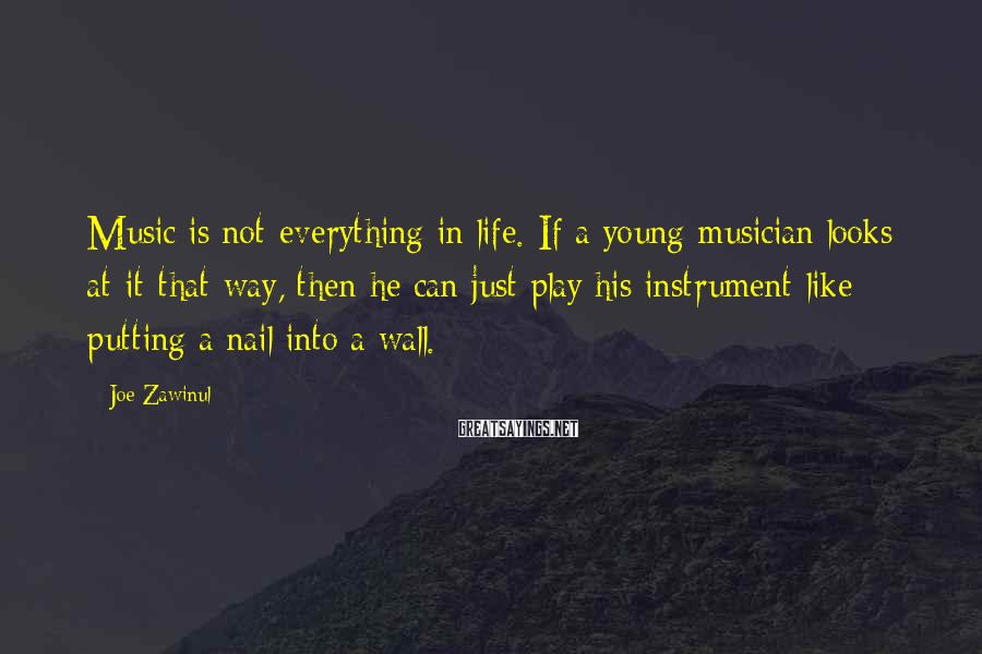 Joe Zawinul Sayings: Music is not everything in life. If a young musician looks at it that way,