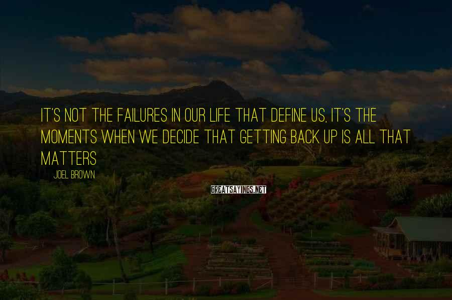 Joel Brown Sayings: It's not the failures in our life that define us, it's the moments when we