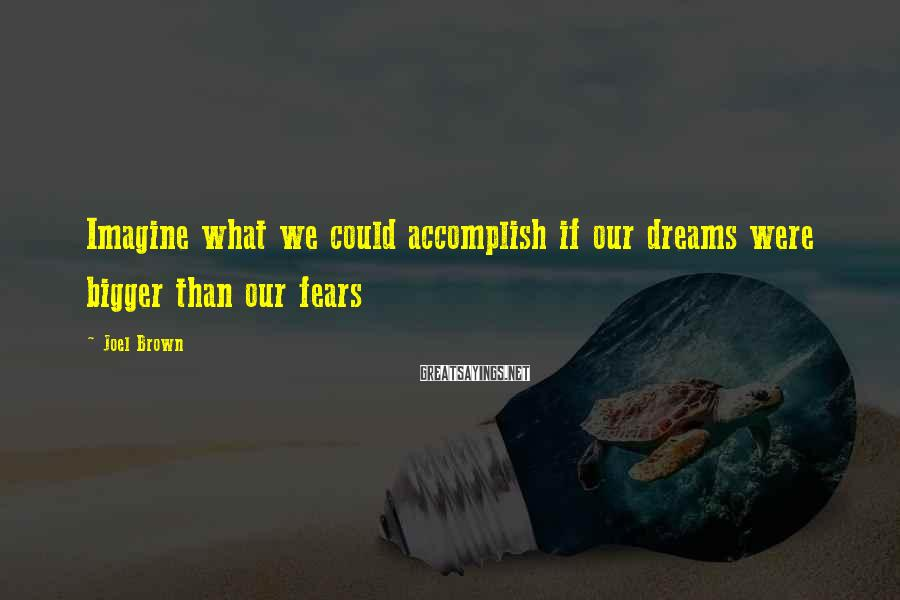 Joel Brown Sayings: Imagine what we could accomplish if our dreams were bigger than our fears