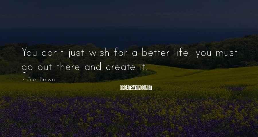 Joel Brown Sayings: You can't just wish for a better life, you must go out there and create
