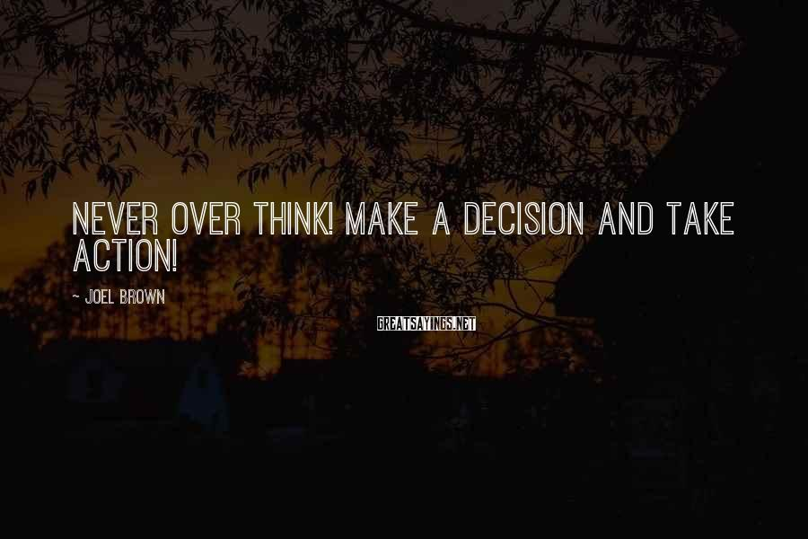 Joel Brown Sayings: Never over think! Make a decision and take action!