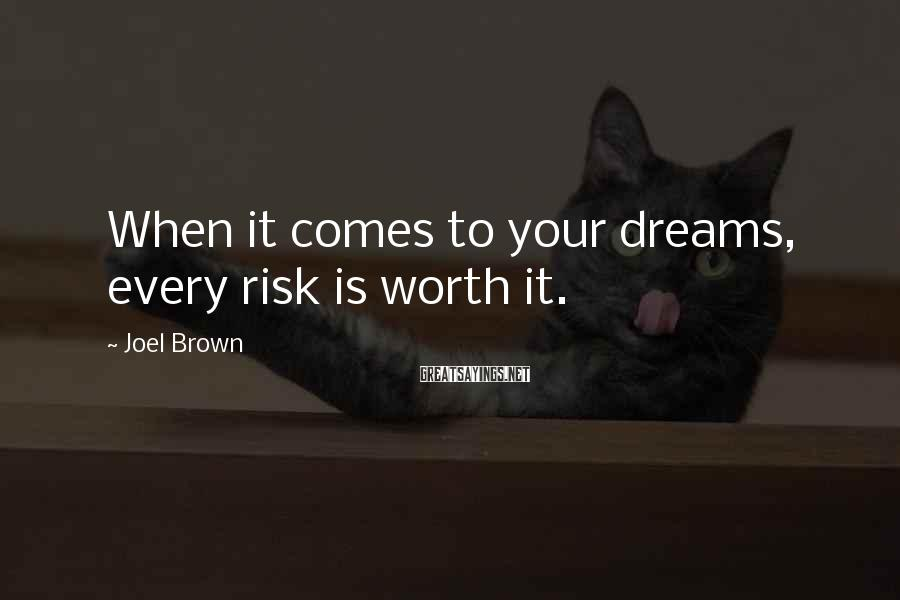 Joel Brown Sayings: When it comes to your dreams, every risk is worth it.