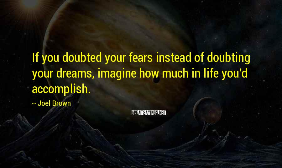 Joel Brown Sayings: If you doubted your fears instead of doubting your dreams, imagine how much in life